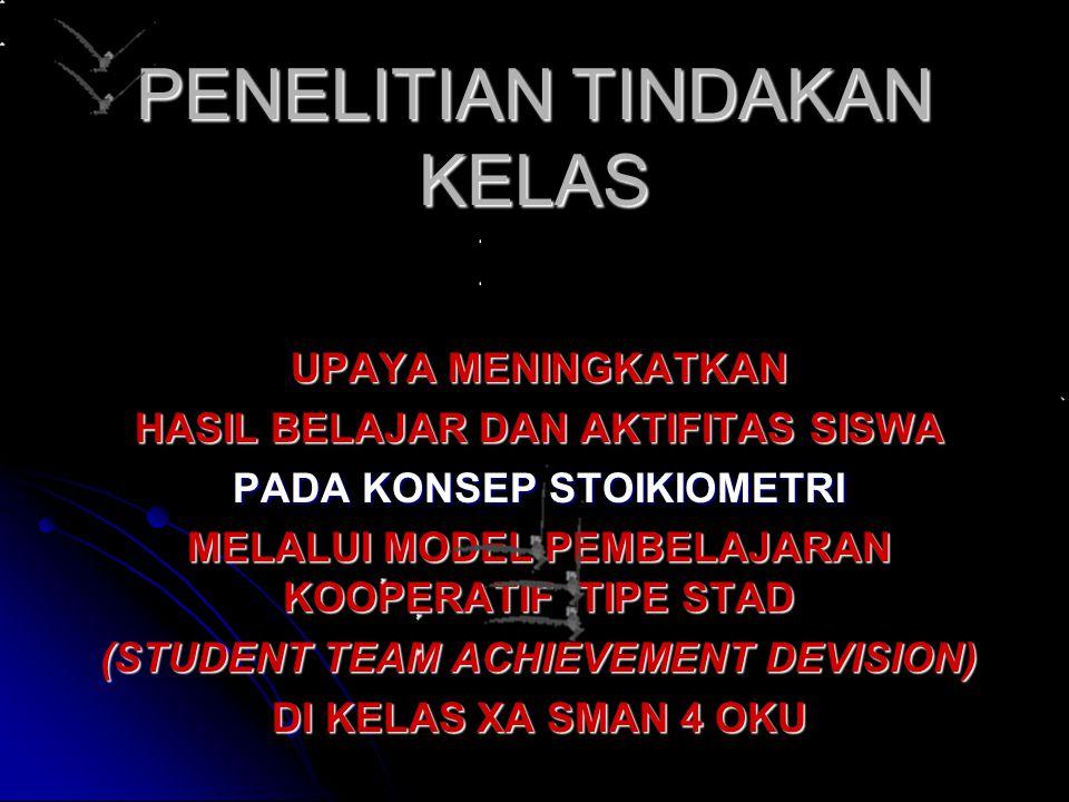 PENELITIAN TINDAKAN KELAS UPAYA MENINGKATKAN HASIL BELAJAR DAN AKTIFITAS SISWA PADA KONSEP STOIKIOMETRI MELALUI MODEL PEMBELAJARAN KOOPERATIF TIPE STAD (STUDENT TEAM ACHIEVEMENT DEVISION) DI KELAS XA SMAN 4 OKU