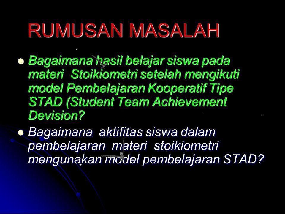 RUMUSAN MASALAH Bagaimana hasil belajar siswa pada materi Stoikiometri setelah mengikuti model Pembelajaran Kooperatif Tipe STAD (Student Team Achievement Devision.
