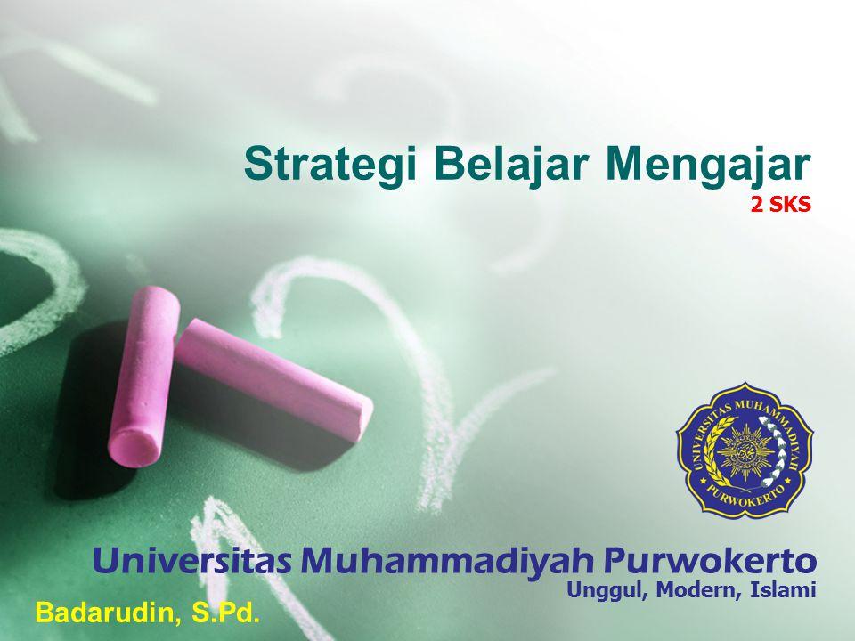 Strategi Belajar Mengajar 2 SKS Badarudin, S.Pd. Universitas Muhammadiyah Purwokerto Unggul, Modern, Islami