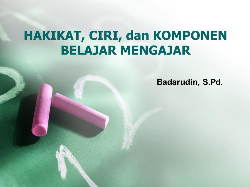 HAKIKAT, CIRI, dan KOMPONEN BELAJAR MENGAJAR Badarudin, S.Pd.
