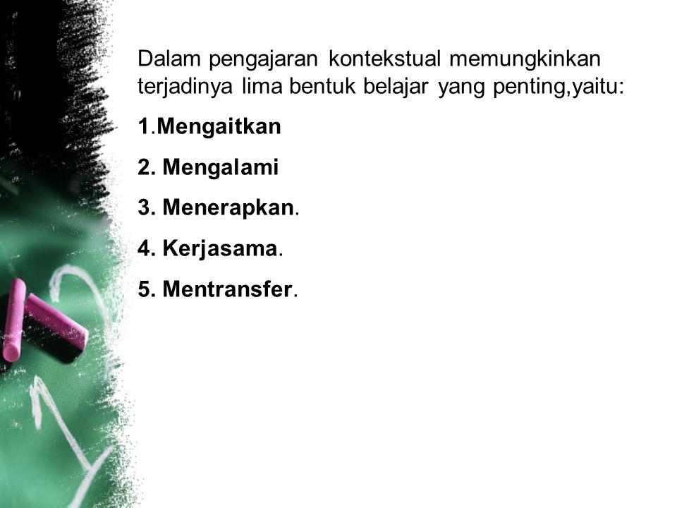 Dalam pengajaran kontekstual memungkinkan terjadinya lima bentuk belajar yang penting,yaitu: 1.Mengaitkan 2. Mengalami 3. Menerapkan. 4. Kerjasama. 5.