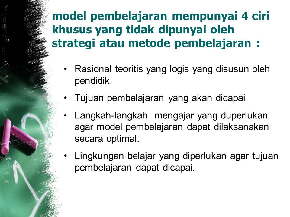 model pembelajaran mempunyai 4 ciri khusus yang tidak dipunyai oleh strategi atau metode pembelajaran : Rasional teoritis yang logis yang disusun oleh