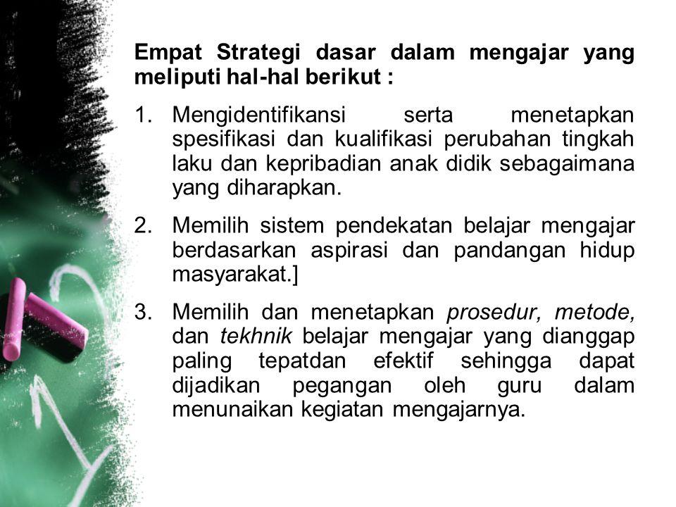 Empat Strategi dasar dalam mengajar yang meliputi hal-hal berikut : 1.Mengidentifikansi serta menetapkan spesifikasi dan kualifikasi perubahan tingkah