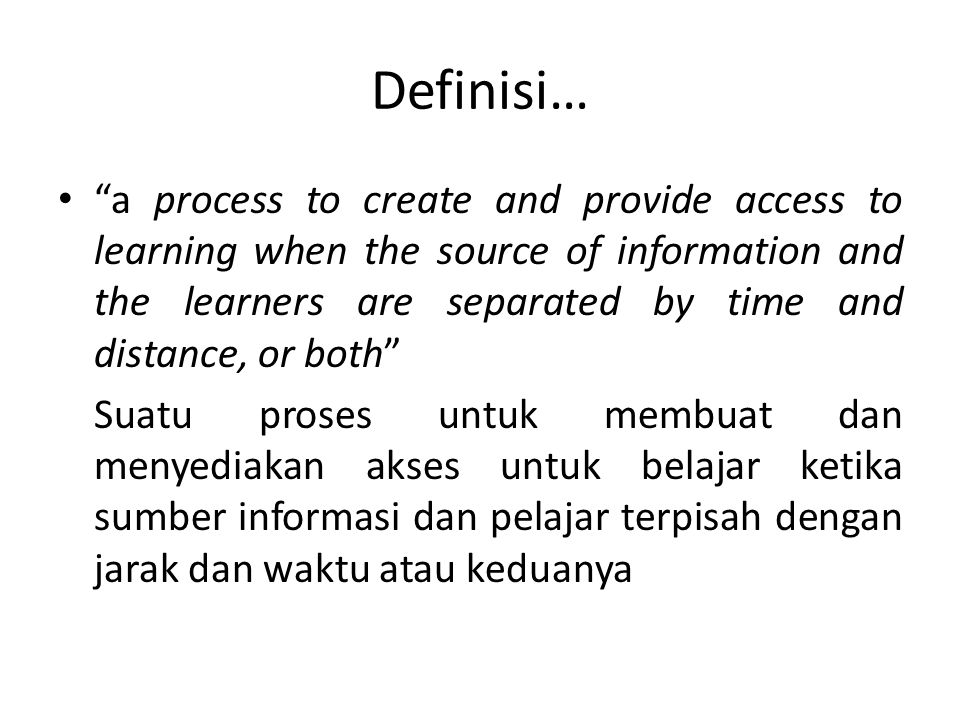 Definisi… Simonson, dkk (2006): Distance education is defined as institution- based formal education where the learning group is separated, and where interactive telecommunications systems are used to connect learners, resources, and instructors