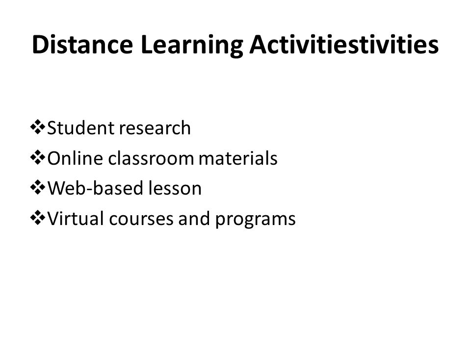 Distance Learning Activitiestivities  Student research  Online classroom materials  Web-based lesson  Virtual courses and programs