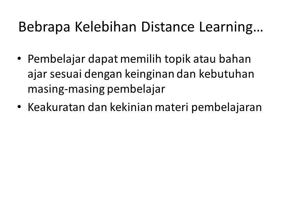 Bebrapa Kelebihan Distance Learning… Pembelajar dapat memilih topik atau bahan ajar sesuai dengan keinginan dan kebutuhan masing-masing pembelajar Kea