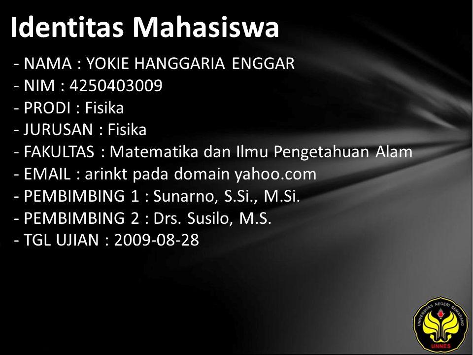 Identitas Mahasiswa - NAMA : YOKIE HANGGARIA ENGGAR - NIM : 4250403009 - PRODI : Fisika - JURUSAN : Fisika - FAKULTAS : Matematika dan Ilmu Pengetahuan Alam - EMAIL : arinkt pada domain yahoo.com - PEMBIMBING 1 : Sunarno, S.Si., M.Si.