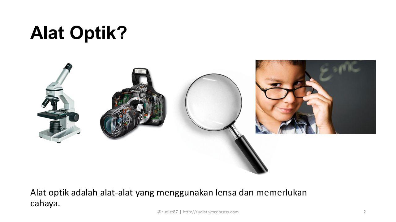Alat Optik? Alat optik adalah alat-alat yang menggunakan lensa dan memerlukan cahaya. @rudist87 | http://rudist.wordpress.com2