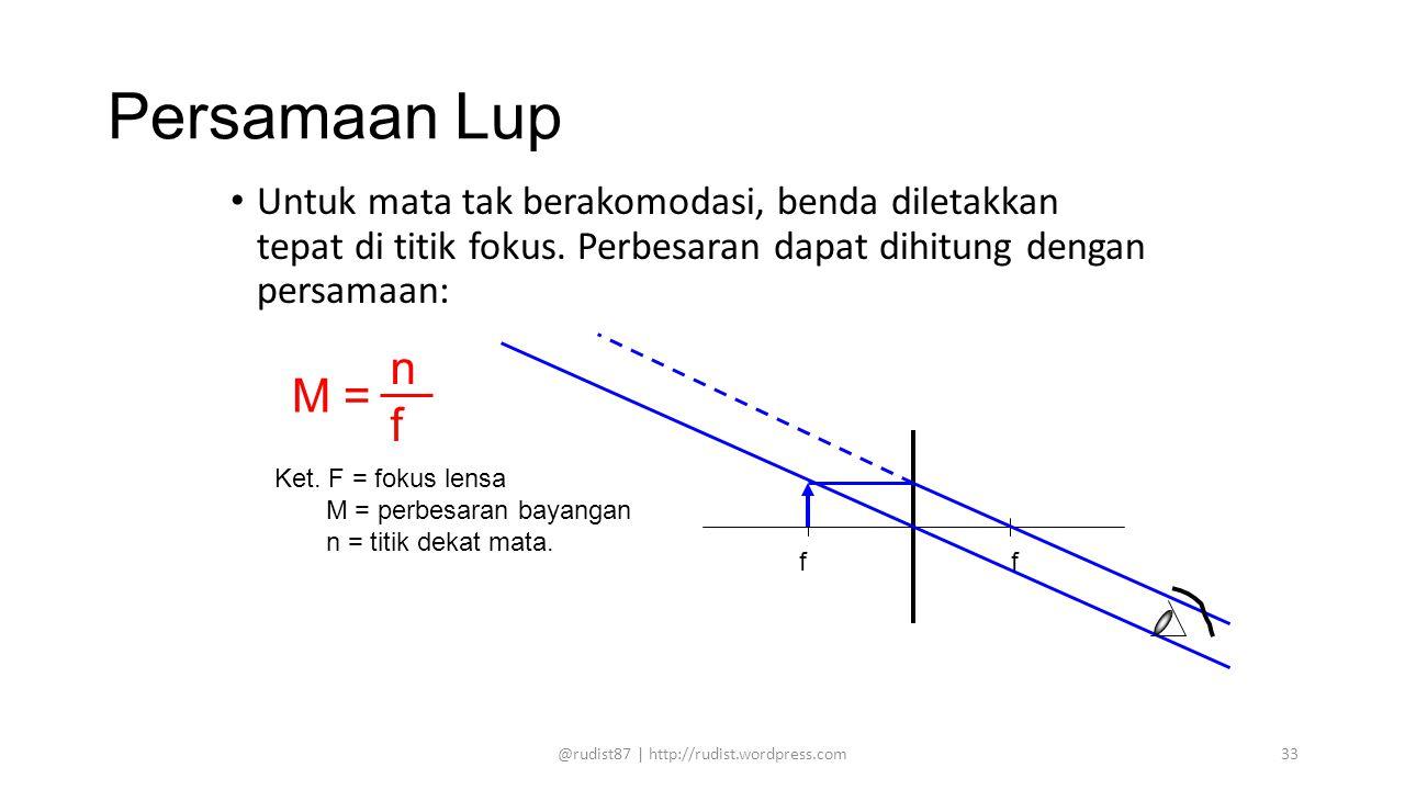Persamaan Lup Untuk mata tak berakomodasi, benda diletakkan tepat di titik fokus. Perbesaran dapat dihitung dengan persamaan: M = nfnf Ket. F = fokus