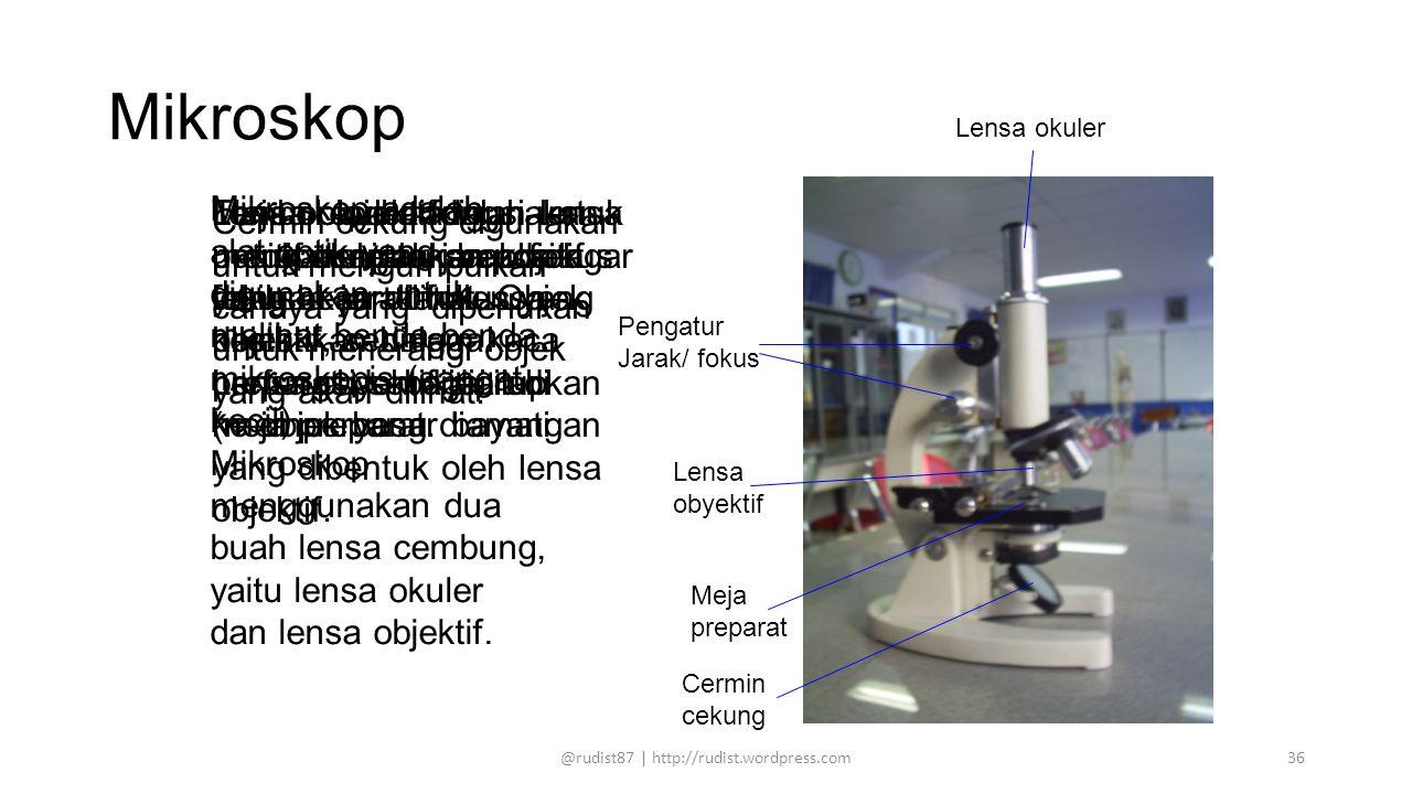 Mikroskop Lensa okuler Pengatur Jarak/ fokus Lensa obyektif Meja preparat Cermin cekung Mikroskop adalah alat optik yang digunakan untuk melihat benda