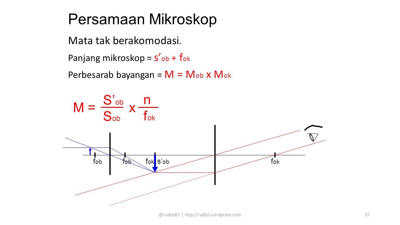 Persamaan Mikroskop Mata tak berakomodasi. Panjang mikroskop = s' ob + f ok Perbesarab bayangan = M = M ob x M ok M = x S' ob S ob n f ok f ob f ob f