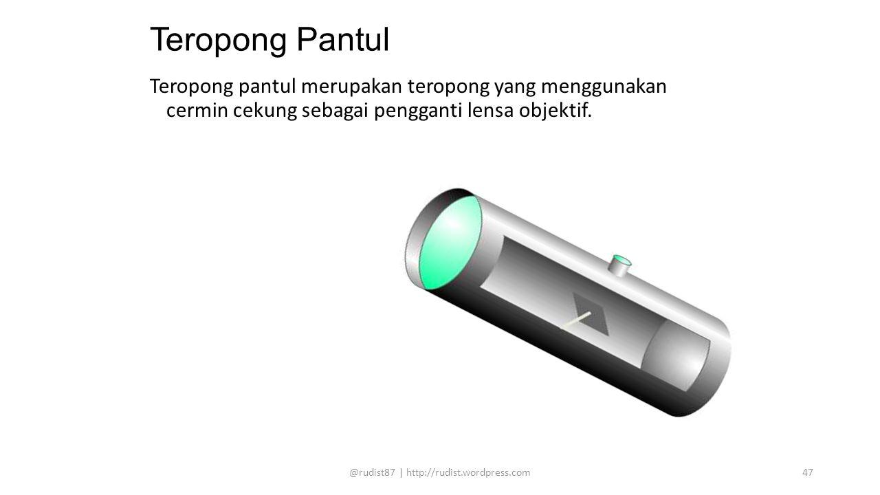 Teropong Pantul Teropong pantul merupakan teropong yang menggunakan cermin cekung sebagai pengganti lensa objektif. @rudist87 | http://rudist.wordpres