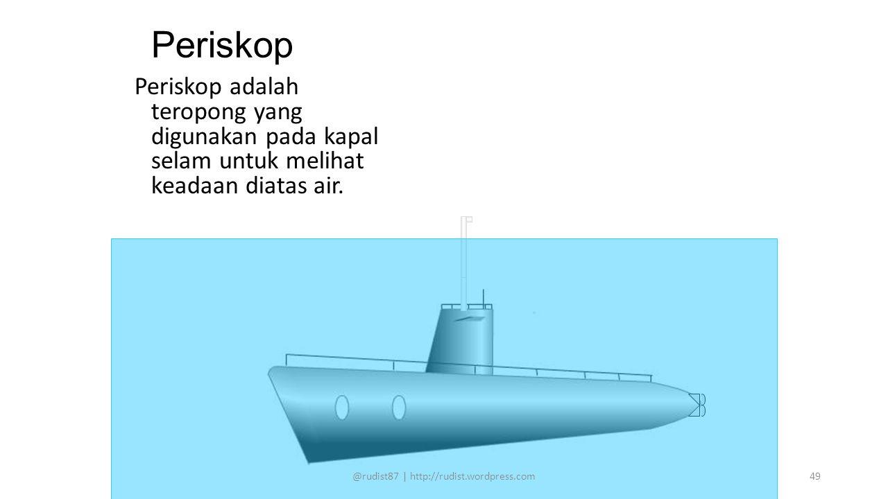 Periskop Periskop adalah teropong yang digunakan pada kapal selam untuk melihat keadaan diatas air. @rudist87 | http://rudist.wordpress.com49