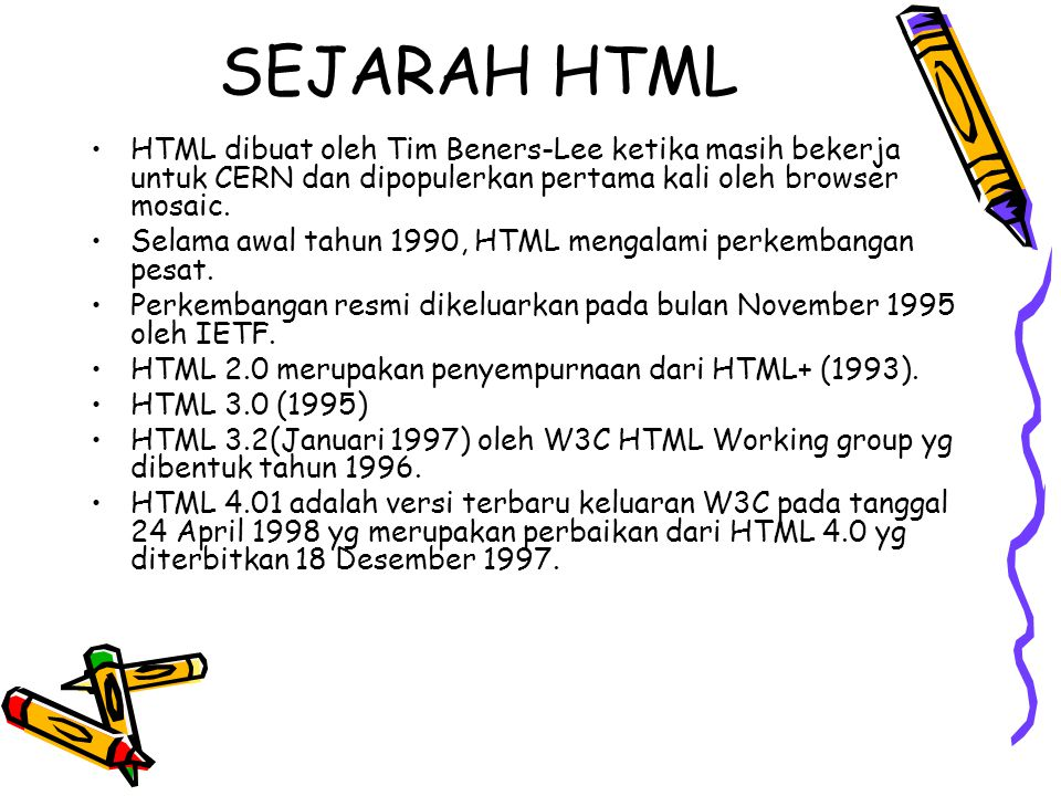 SEJARAH HTML HTML dibuat oleh Tim Beners-Lee ketika masih bekerja untuk CERN dan dipopulerkan pertama kali oleh browser mosaic. Selama awal tahun 1990