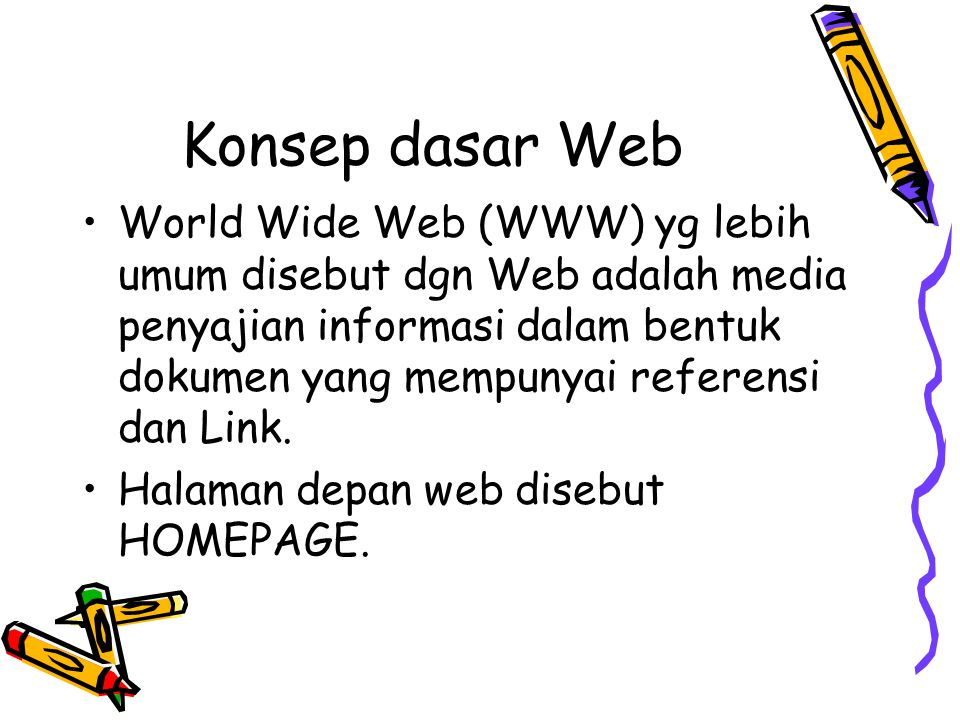Konsep Dasar Web Penyajian informasi melalui web dapat dinikmati pemakai komputer melalui browser yang terhubung keinternet melalui HTTP.