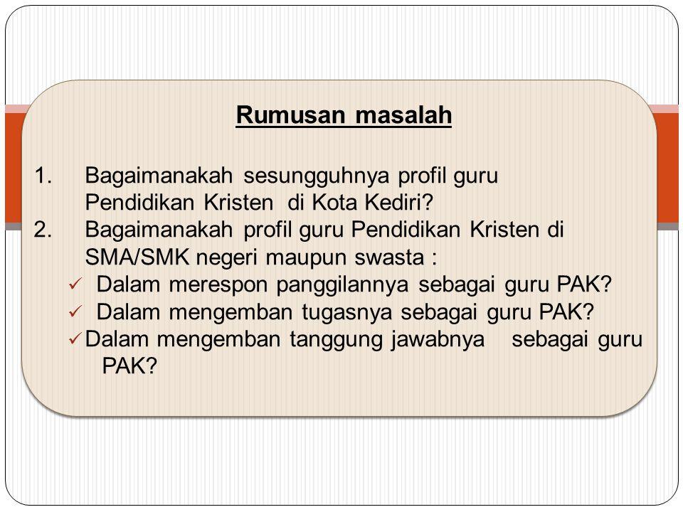 Rumusan masalah 1.Bagaimanakah sesungguhnya profil guru Pendidikan Kristen di Kota Kediri.