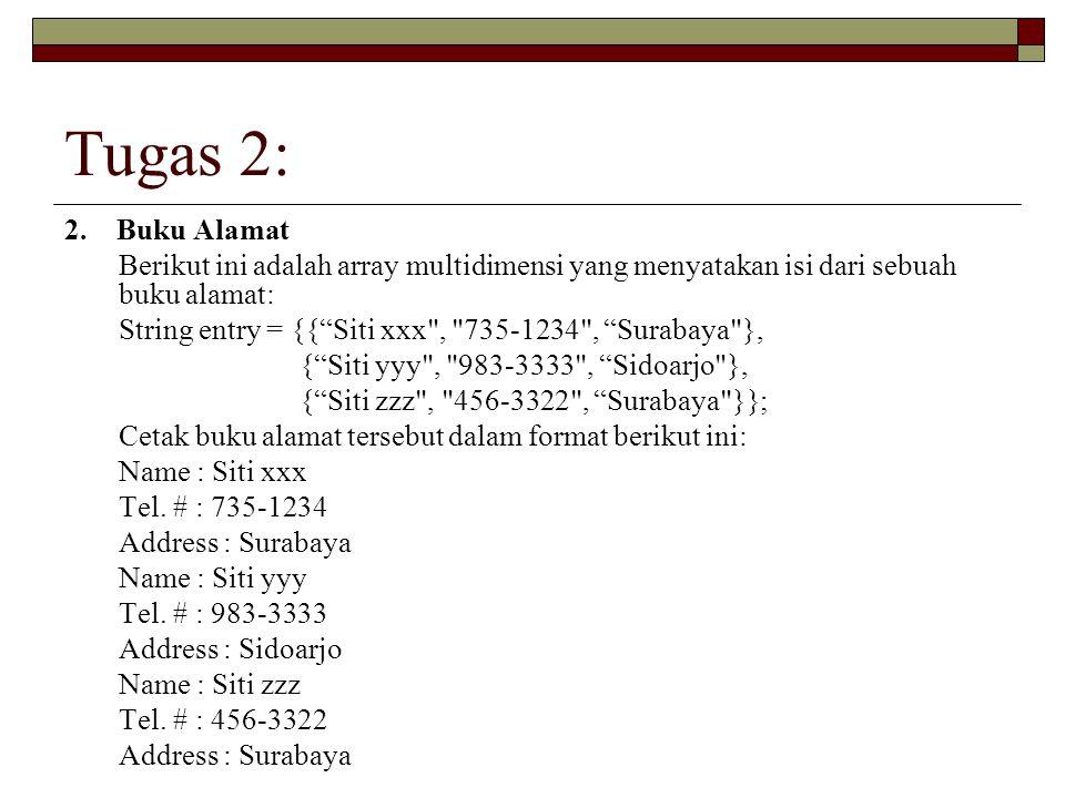 """Tugas 2: 2. Buku Alamat Berikut ini adalah array multidimensi yang menyatakan isi dari sebuah buku alamat: String entry = {{""""Siti xxx"""