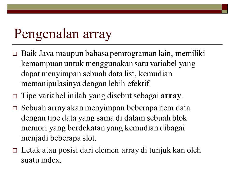 Pengenalan array  Baik Java maupun bahasa pemrograman lain, memiliki kemampuan untuk menggunakan satu variabel yang dapat menyimpan sebuah data list,