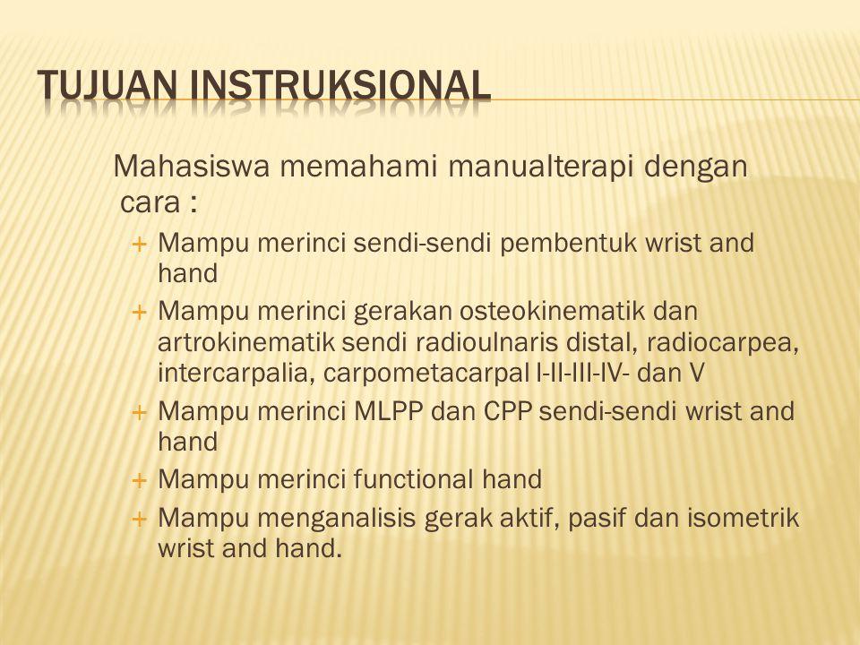  Uraikan sendi-sendi pembentuk elbow complex  Uraikan dan peragakan gerakan osteokinematik dan artrokinematik sendi radioulnaris distal, radiocarpea, intercarpalia, carpometacarpal I-II-III- IV- dan V  Jelaskan MLPP dan CPP sendi-sendi wrist and hand  Uraikan dan peragakan functional hand  Lakukan analisis dan peragakan gerak aktif, pasif dan isometrik wrist and hand.