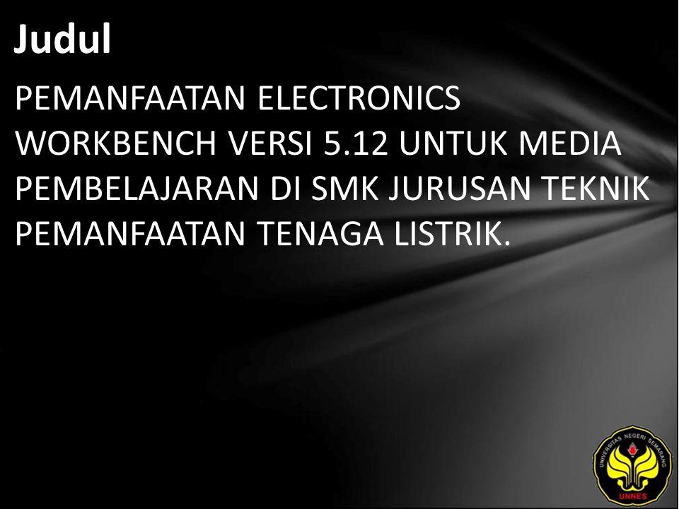 Judul PEMANFAATAN ELECTRONICS WORKBENCH VERSI 5.12 UNTUK MEDIA PEMBELAJARAN DI SMK JURUSAN TEKNIK PEMANFAATAN TENAGA LISTRIK.
