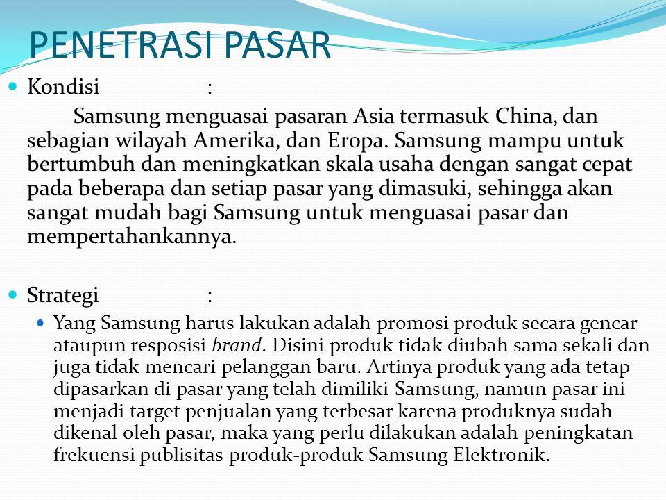 PENETRASI PASAR Kondisi: Samsung menguasai pasaran Asia termasuk China, dan sebagian wilayah Amerika, dan Eropa. Samsung mampu untuk bertumbuh dan men