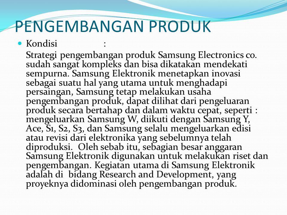 PENGEMBANGAN PRODUK Kondisi: Strategi pengembangan produk Samsung Electronics co. sudah sangat kompleks dan bisa dikatakan mendekati sempurna. Samsung