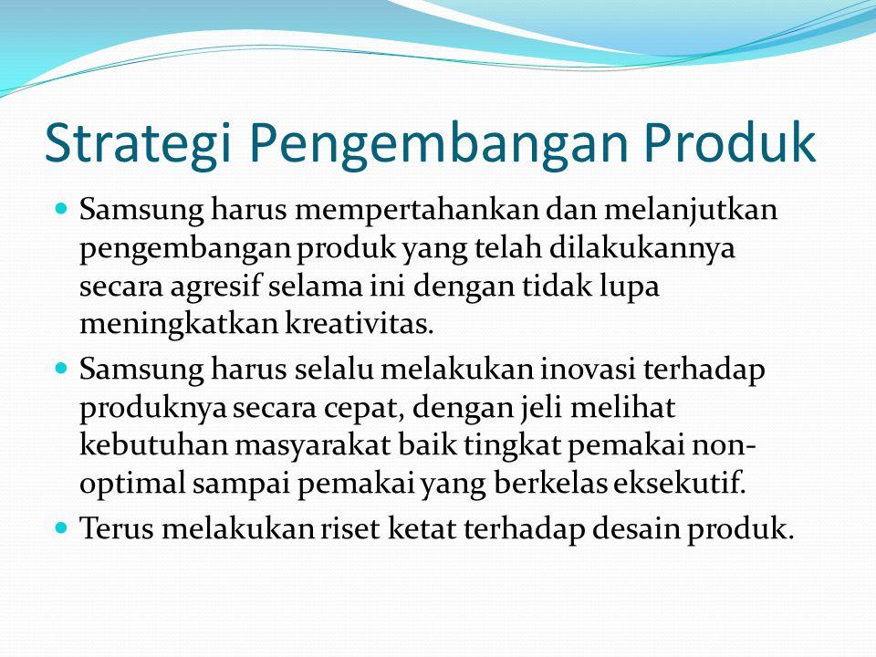 Strategi Pengembangan Produk Samsung harus mempertahankan dan melanjutkan pengembangan produk yang telah dilakukannya secara agresif selama ini dengan