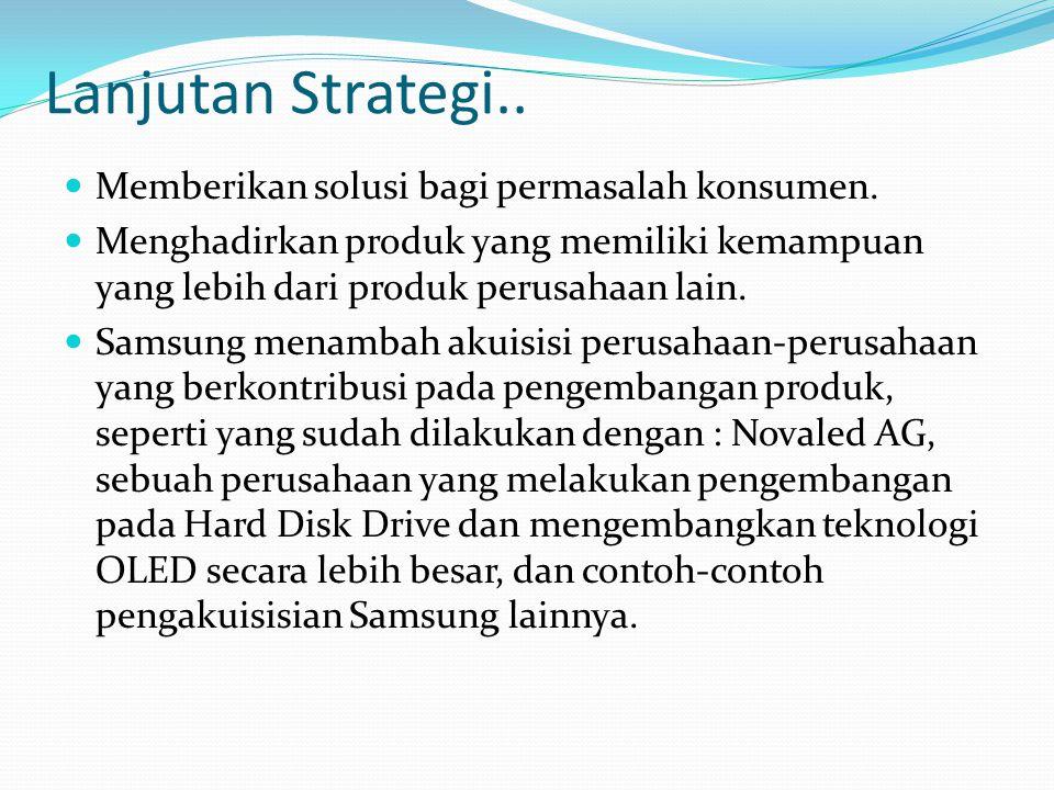 Lanjutan Strategi.. Memberikan solusi bagi permasalah konsumen. Menghadirkan produk yang memiliki kemampuan yang lebih dari produk perusahaan lain. Sa