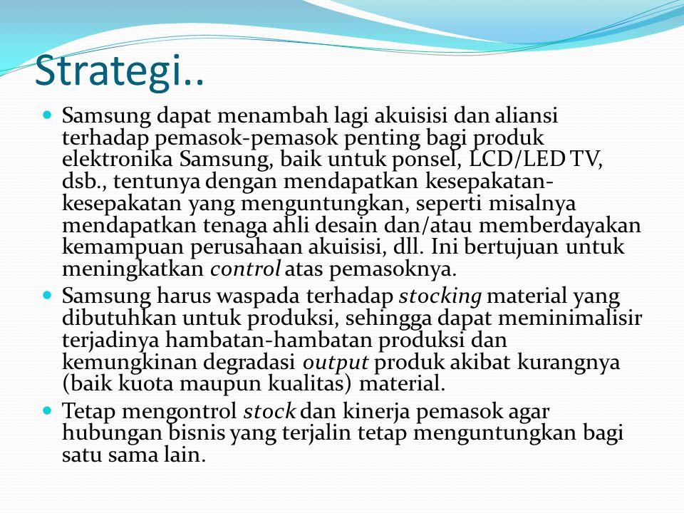Strategi.. Samsung dapat menambah lagi akuisisi dan aliansi terhadap pemasok-pemasok penting bagi produk elektronika Samsung, baik untuk ponsel, LCD/L