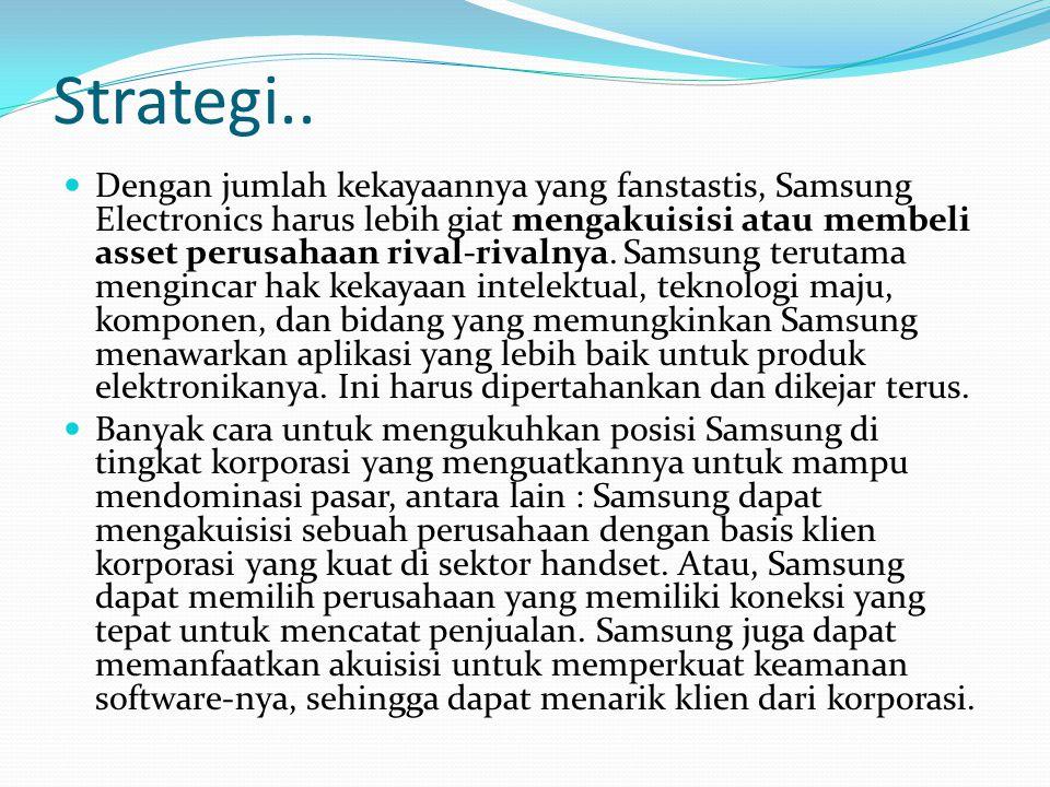 Strategi.. Dengan jumlah kekayaannya yang fanstastis, Samsung Electronics harus lebih giat mengakuisisi atau membeli asset perusahaan rival-rivalnya.