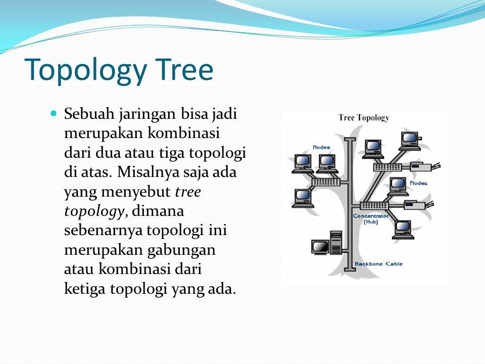 Topology Tree Sebuah jaringan bisa jadi merupakan kombinasi dari dua atau tiga topologi di atas. Misalnya saja ada yang menyebut tree topology, dimana