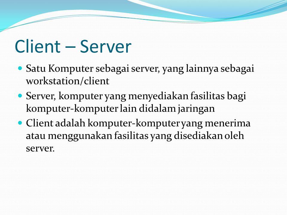 Client – Server Satu Komputer sebagai server, yang lainnya sebagai workstation/client Server, komputer yang menyediakan fasilitas bagi komputer-komput