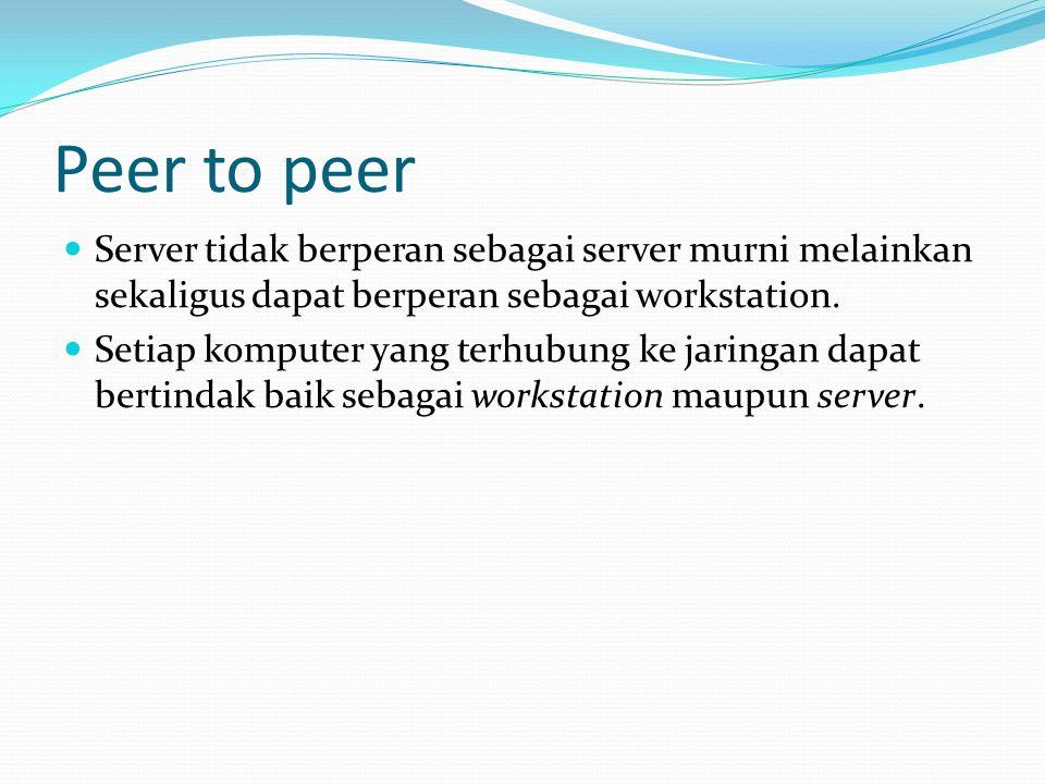 Peer to peer Server tidak berperan sebagai server murni melainkan sekaligus dapat berperan sebagai workstation. Setiap komputer yang terhubung ke jari