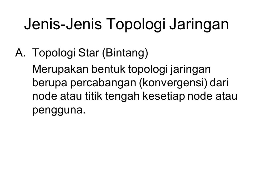 Jenis-Jenis Topologi Jaringan A.Topologi Star (Bintang) Merupakan bentuk topologi jaringan berupa percabangan (konvergensi) dari node atau titik tengah kesetiap node atau pengguna.