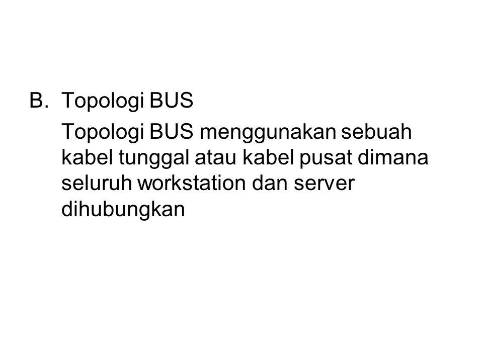 B.Topologi BUS Topologi BUS menggunakan sebuah kabel tunggal atau kabel pusat dimana seluruh workstation dan server dihubungkan