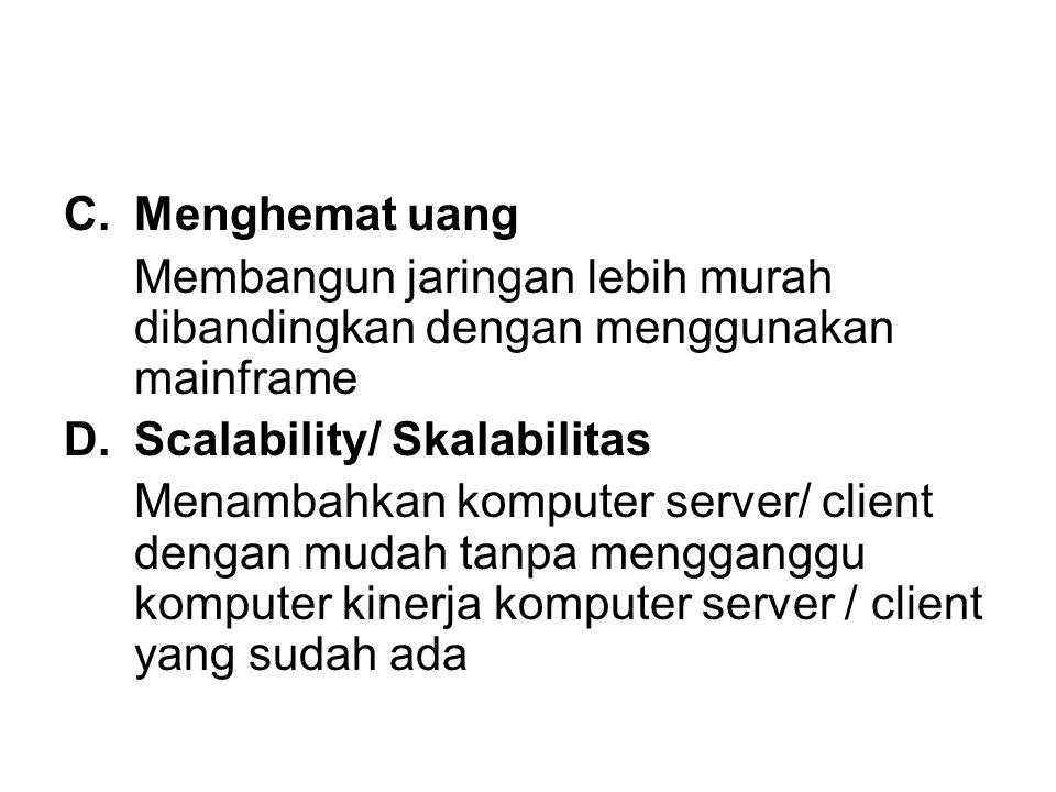C.Menghemat uang Membangun jaringan lebih murah dibandingkan dengan menggunakan mainframe D.Scalability/ Skalabilitas Menambahkan komputer server/ client dengan mudah tanpa mengganggu komputer kinerja komputer server / client yang sudah ada