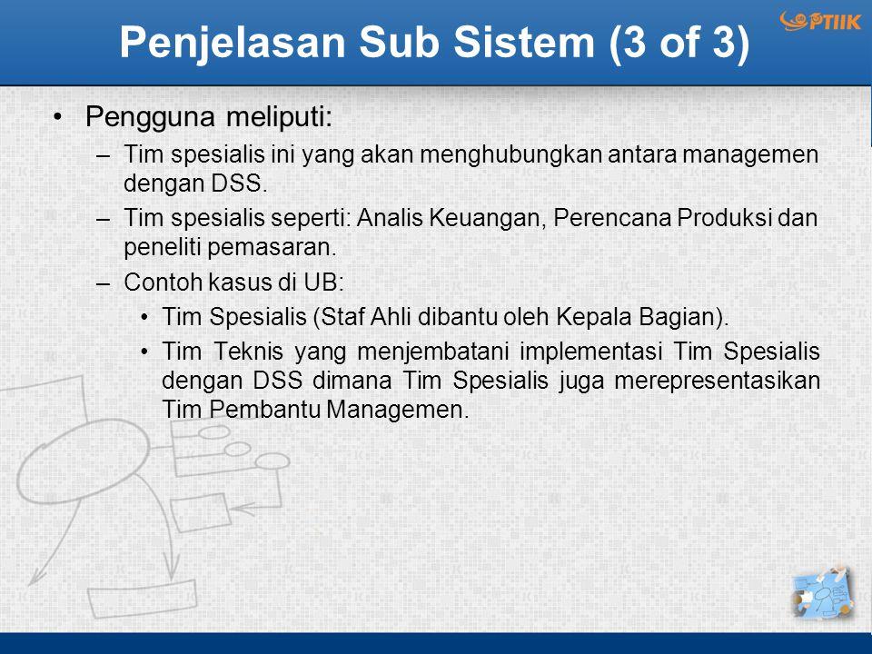 Penjelasan Sub Sistem (3 of 3) Pengguna meliputi: –Tim spesialis ini yang akan menghubungkan antara managemen dengan DSS. –Tim spesialis seperti: Anal
