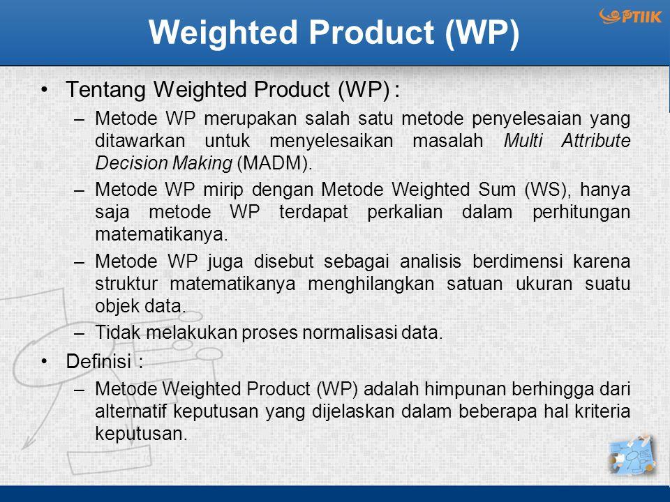 Weighted Product (WP) Tentang Weighted Product (WP) : –Metode WP merupakan salah satu metode penyelesaian yang ditawarkan untuk menyelesaikan masalah Multi Attribute Decision Making (MADM).