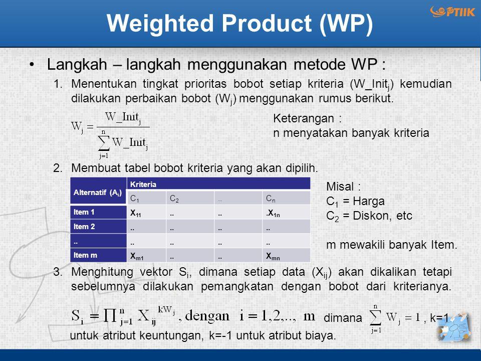 Weighted Product (WP) Langkah – langkah menggunakan metode WP : 1.Menentukan tingkat prioritas bobot setiap kriteria (W_Init j ) kemudian dilakukan perbaikan bobot (W j ) menggunakan rumus berikut.