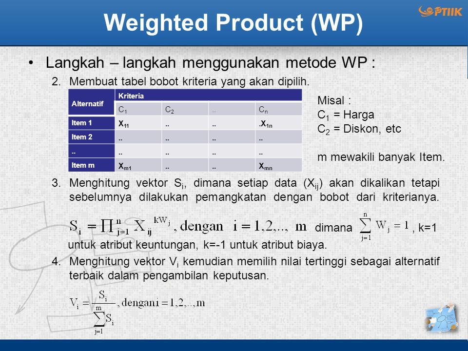 Weighted Product (WP) Langkah – langkah menggunakan metode WP : 2.Membuat tabel bobot kriteria yang akan dipilih. 3.Menghitung vektor S i, dimana seti