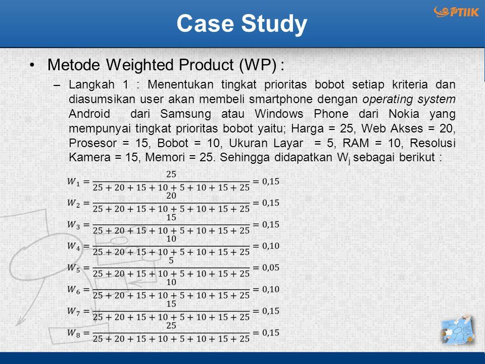 Case Study Metode Weighted Product (WP) : –Langkah 1 : Menentukan tingkat prioritas bobot setiap kriteria dan diasumsikan user akan membeli smartphone
