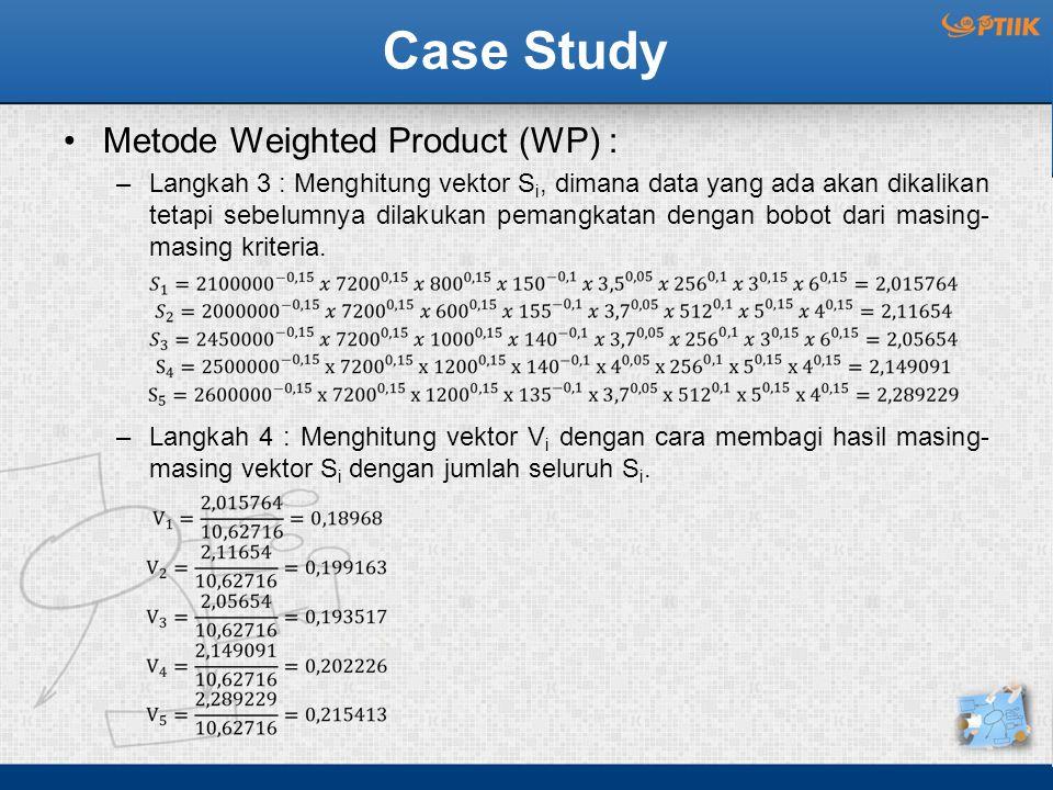 Case Study Metode Weighted Product (WP) : –Langkah 3 : Menghitung vektor S i, dimana data yang ada akan dikalikan tetapi sebelumnya dilakukan pemangkatan dengan bobot dari masing- masing kriteria.