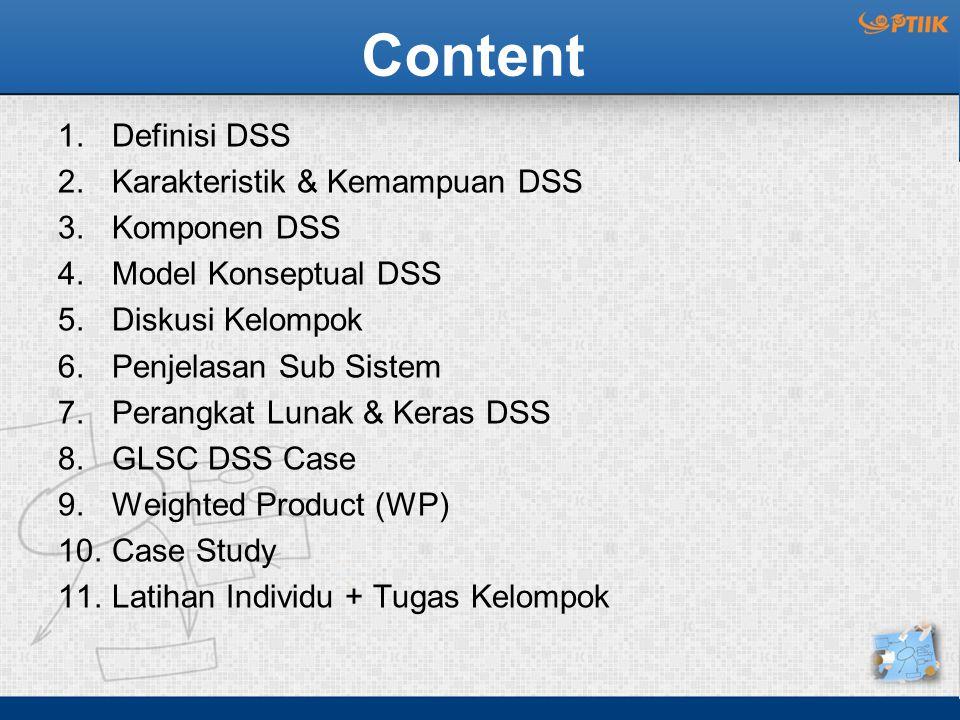 Content 1.Definisi DSS 2.Karakteristik & Kemampuan DSS 3.Komponen DSS 4.Model Konseptual DSS 5.Diskusi Kelompok 6.Penjelasan Sub Sistem 7.Perangkat Lunak & Keras DSS 8.GLSC DSS Case 9.Weighted Product (WP) 10.Case Study 11.Latihan Individu + Tugas Kelompok