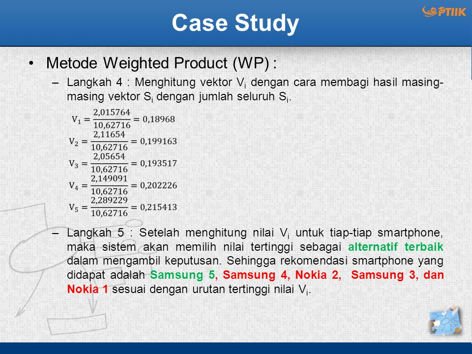 Case Study Metode Weighted Product (WP) : –Langkah 4 : Menghitung vektor V i dengan cara membagi hasil masing- masing vektor S i dengan jumlah seluruh S i.