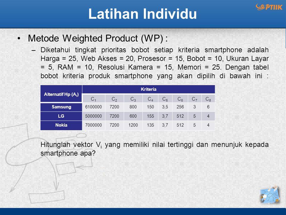 Latihan Individu Metode Weighted Product (WP) : –Diketahui tingkat prioritas bobot setiap kriteria smartphone adalah Harga = 25, Web Akses = 20, Prosesor = 15, Bobot = 10, Ukuran Layar = 5, RAM = 10, Resolusi Kamera = 15, Memori = 25.
