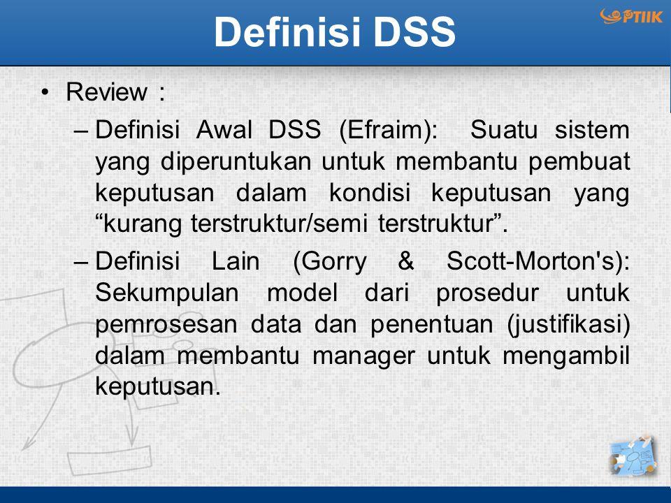 Definisi DSS Review : –Definisi Awal DSS (Efraim): Suatu sistem yang diperuntukan untuk membantu pembuat keputusan dalam kondisi keputusan yang kurang terstruktur/semi terstruktur .