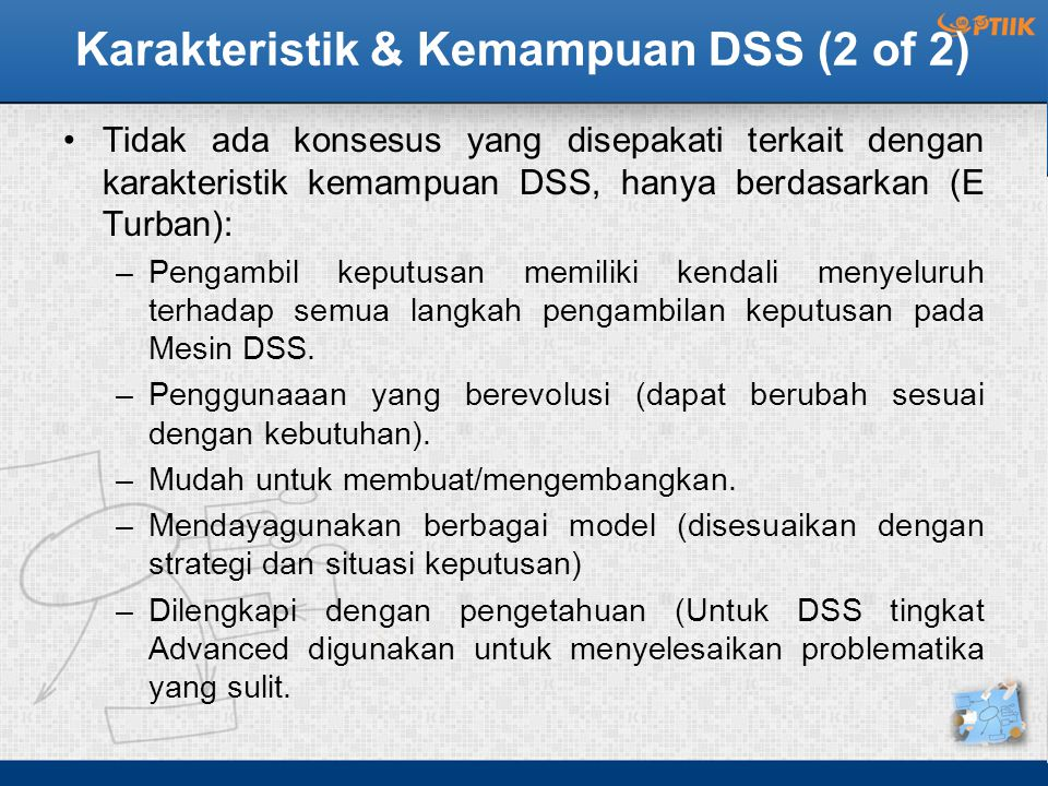 Karakteristik & Kemampuan DSS (2 of 2) Tidak ada konsesus yang disepakati terkait dengan karakteristik kemampuan DSS, hanya berdasarkan (E Turban): –Pengambil keputusan memiliki kendali menyeluruh terhadap semua langkah pengambilan keputusan pada Mesin DSS.
