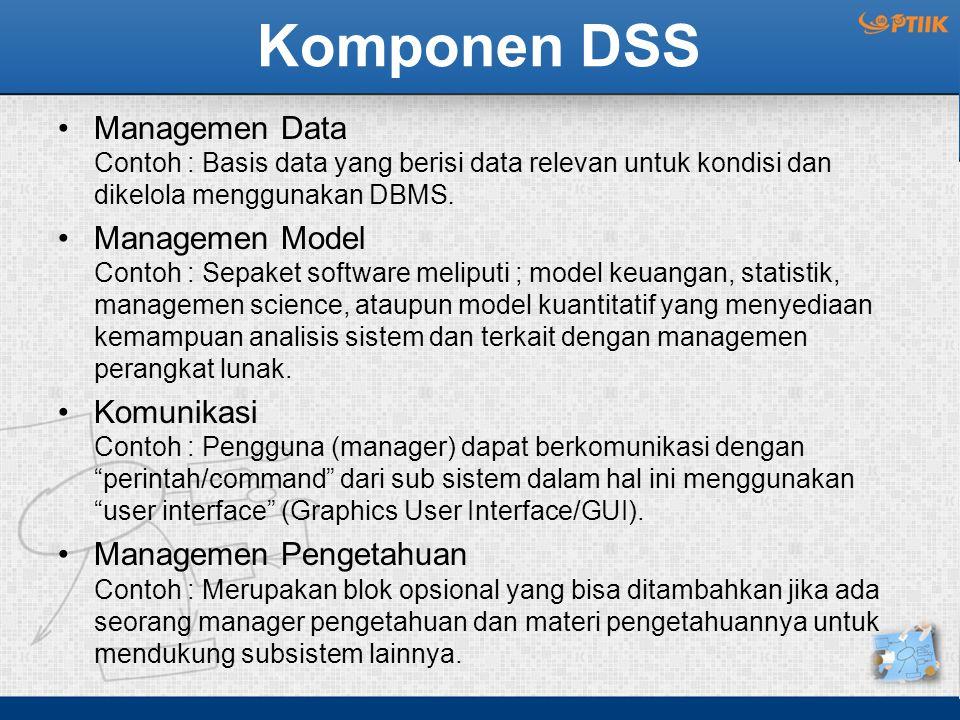 Komponen DSS Managemen Data Contoh : Basis data yang berisi data relevan untuk kondisi dan dikelola menggunakan DBMS. Managemen Model Contoh : Sepaket