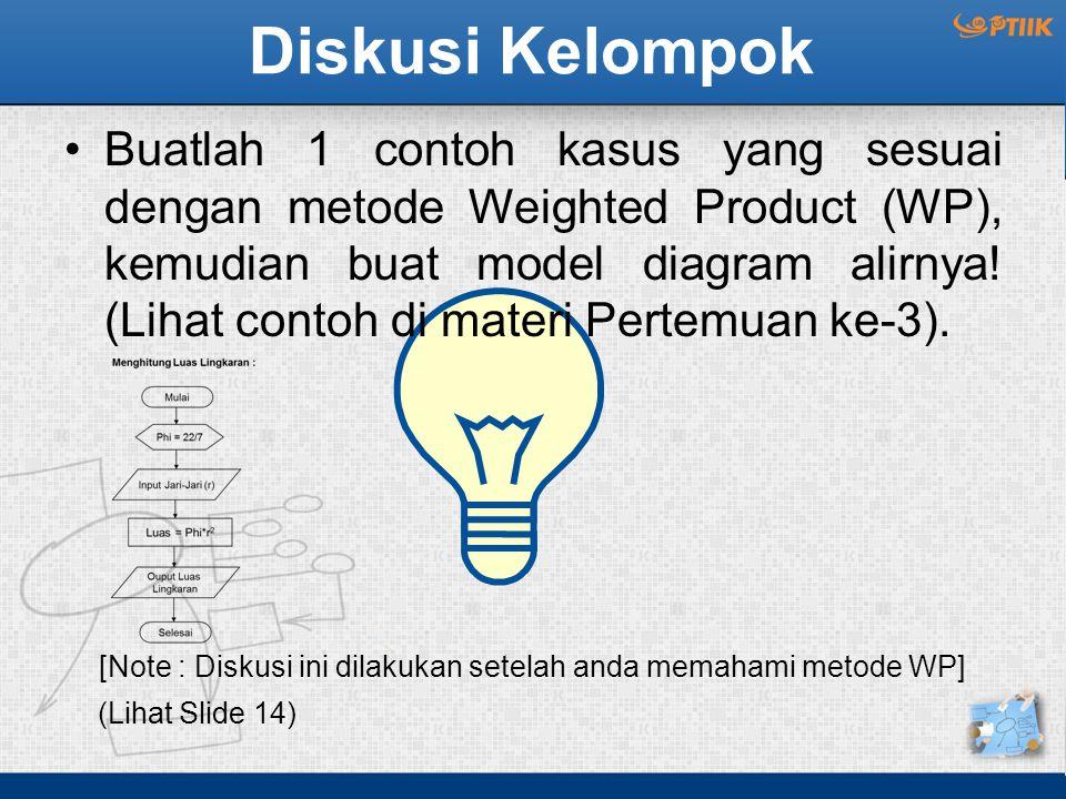 Diskusi Kelompok Buatlah 1 contoh kasus yang sesuai dengan metode Weighted Product (WP), kemudian buat model diagram alirnya! (Lihat contoh di materi