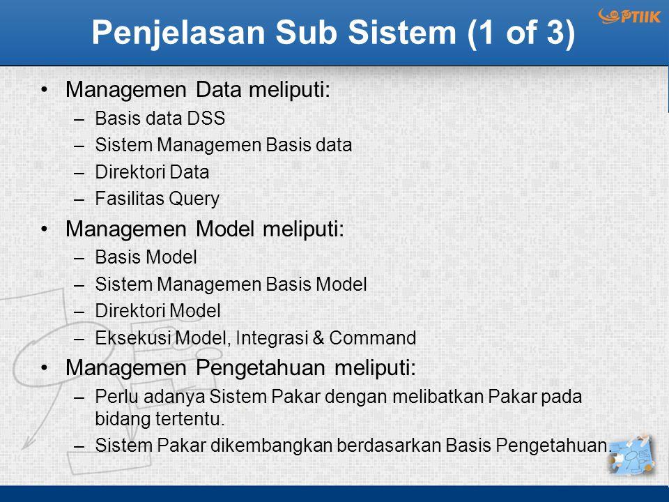 Penjelasan Sub Sistem (1 of 3) Managemen Data meliputi: –Basis data DSS –Sistem Managemen Basis data –Direktori Data –Fasilitas Query Managemen Model meliputi: –Basis Model –Sistem Managemen Basis Model –Direktori Model –Eksekusi Model, Integrasi & Command Managemen Pengetahuan meliputi: –Perlu adanya Sistem Pakar dengan melibatkan Pakar pada bidang tertentu.